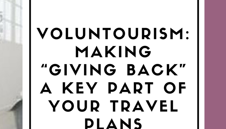"VOLUNTOURISM: MAKING ""GIVING BACK"" A KEY PART OF YOUR TRAVEL PLANS"